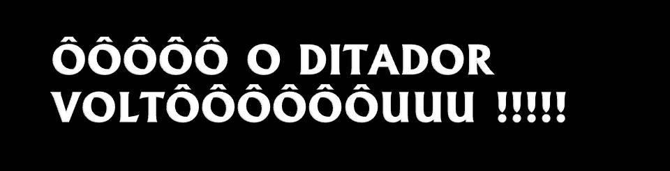 ÔÔÔÔÔ O DITADOR VOLTÔÔÔÔÔÔUUU !!!!!